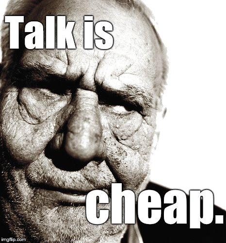 Truer words have never been spoken. | Talk is cheap. | image tagged in skeptical old man,talk is cheap,and plentiful,show me what you believe by deeds,not words,douglie | made w/ Imgflip meme maker