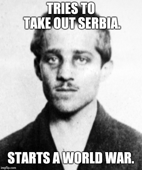 Bad luck history. | TRIES TO TAKE OUT SERBIA. STARTS A WORLD WAR. | image tagged in causes of ww1 meme | made w/ Imgflip meme maker