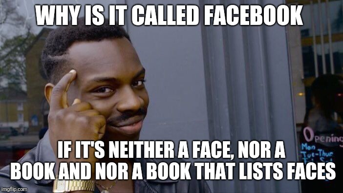 Social media names. | WHY IS IT CALLED FACEBOOK IF IT'S NEITHER A FACE, NOR A BOOK AND NOR A BOOK THAT LISTS FACES | image tagged in memes,roll safe think about it,facebook,funny,latest | made w/ Imgflip meme maker