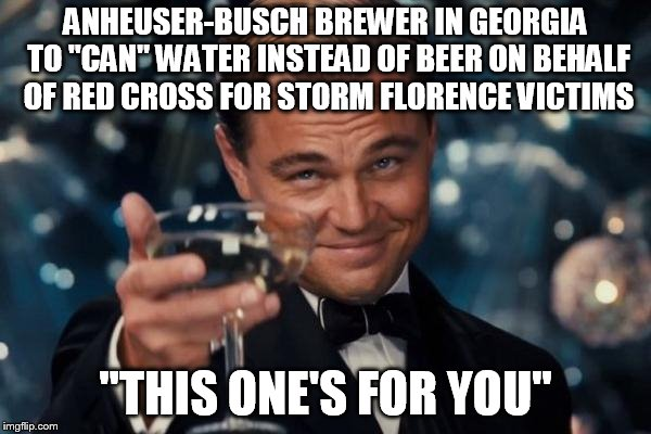 "Leonardo Dicaprio Cheers Meme | ANHEUSER-BUSCH BREWER IN GEORGIA TO ""CAN"" WATER INSTEAD OF BEER ON BEHALF OF RED CROSS FOR STORM FLORENCE VICTIMS ""THIS ONE'S FOR YOU"" 