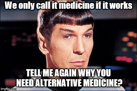 Condescending Spock |  We only call it medicine if it works; TELL ME AGAIN WHY YOU NEED ALTERNATIVE MEDICINE? | image tagged in condescending spock | made w/ Imgflip meme maker