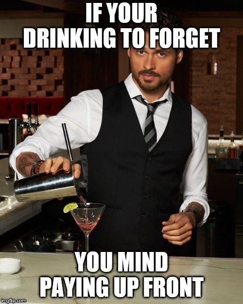 A sign in a bar in my home town.  | IF YOUR DRINKING TO FORGET YOU MIND PAYING UP FRONT | image tagged in barman | made w/ Imgflip meme maker