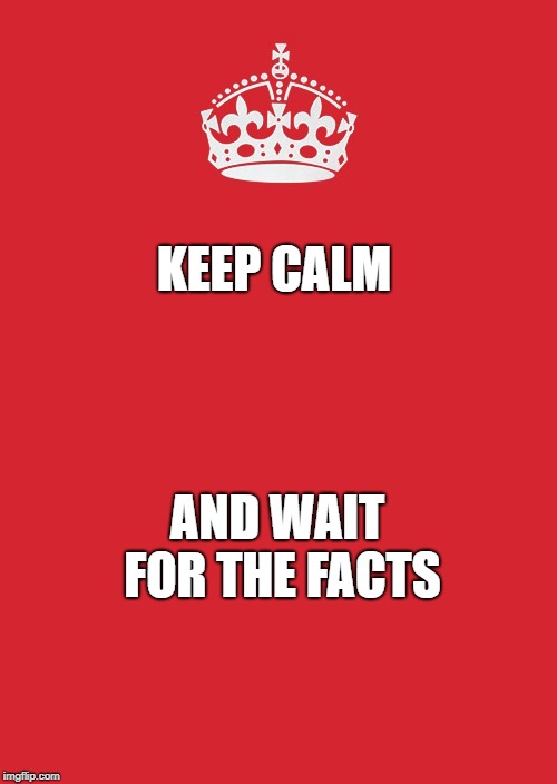 Keep Calm And Carry On Red Meme | KEEP CALM AND WAIT FOR THE FACTS | image tagged in memes,keep calm and carry on red | made w/ Imgflip meme maker