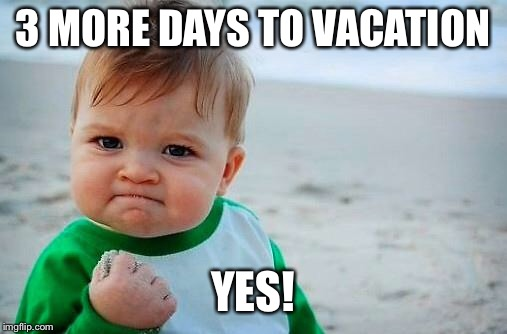 Victory Baby | 3 MORE DAYS TO VACATION YES! | image tagged in victory baby | made w/ Imgflip meme maker
