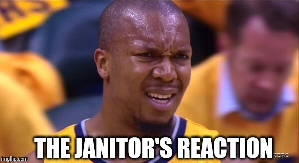 huh | THE JANITOR'S REACTION | image tagged in huh | made w/ Imgflip meme maker