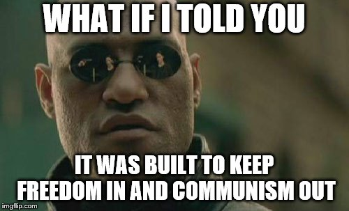 Matrix Morpheus Meme | WHAT IF I TOLD YOU IT WAS BUILT TO KEEP FREEDOM IN AND COMMUNISM OUT | image tagged in memes,matrix morpheus | made w/ Imgflip meme maker