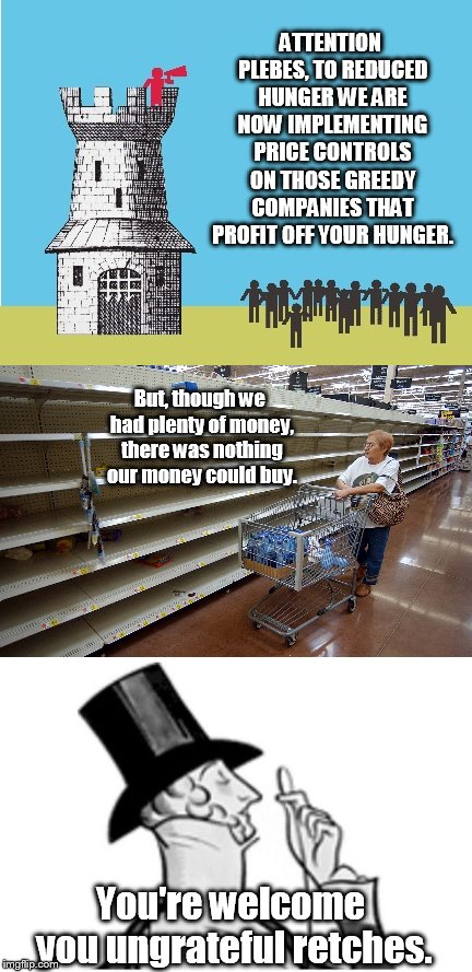 national recovery agency | ATTENTION PLEBES, TO REDUCED HUNGER WE ARE NOW IMPLEMENTING PRICE CONTROLS ON THOSE GREEDY COMPANIES THAT PROFIT OFF YOUR HUNGER. But, thoug | image tagged in message from the ivory tower,empty shelves,elitist,gods of the copybook heading | made w/ Imgflip meme maker
