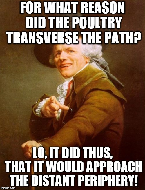 a very old joke | FOR WHAT REASON DID THE POULTRY TRANSVERSE THE PATH? LO, IT DID THUS, THAT IT WOULD APPROACH THE DISTANT PERIPHERY! | image tagged in memes,joseph ducreux | made w/ Imgflip meme maker