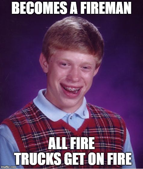 Bad Luck Brian Meme | BECOMES A FIREMAN ALL FIRE TRUCKS GET ON FIRE | image tagged in memes,bad luck brian | made w/ Imgflip meme maker