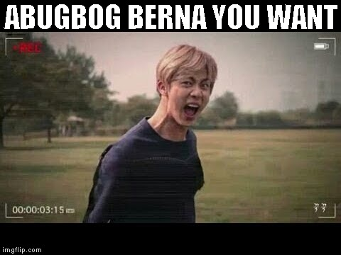 ABUGBOG BERNA YOU WANT | image tagged in bts | made w/ Imgflip meme maker