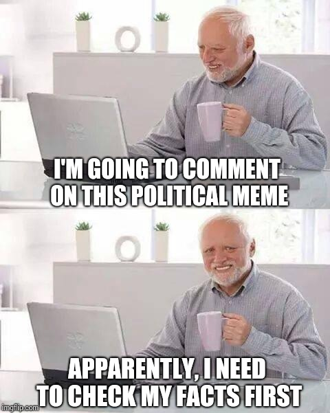 Don't let facts get in the way of your opinion | I'M GOING TO COMMENT ON THIS POLITICAL MEME APPARENTLY, I NEED TO CHECK MY FACTS FIRST | image tagged in hide the pain harold,political meme,facts,pipe_picasso | made w/ Imgflip meme maker