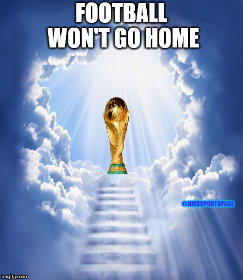 World Cup Heaven | FOOTBALL WON'T GO HOME | image tagged in world cup heaven | made w/ Imgflip meme maker