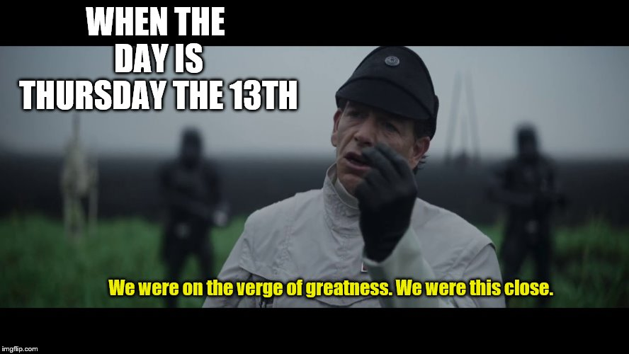 Thursday the Thirteenth | WHEN THE DAY IS THURSDAY THE 13TH We were on the verge of greatness. We were this close. | image tagged in verge of greatness blank,star wars,memes | made w/ Imgflip meme maker