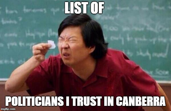 List of people I trust | LIST OF POLITICIANS I TRUST IN CANBERRA | image tagged in list of people i trust | made w/ Imgflip meme maker