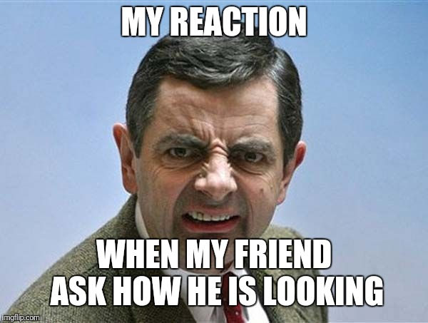 mr. bean angry | MY REACTION WHEN MY FRIEND ASK HOW HE IS LOOKING | made w/ Imgflip meme maker