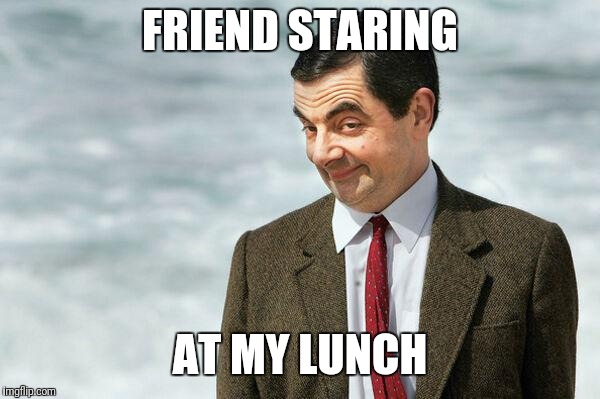 FRIEND STARING AT MY LUNCH | image tagged in mr bean | made w/ Imgflip meme maker