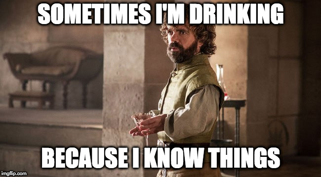 SOMETIMES I'M DRINKING BECAUSE I KNOW THINGS | image tagged in drink because i know things | made w/ Imgflip meme maker