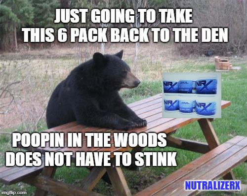 nutralizerx the only 6 pack a bear needs | JUST GOING TO TAKE THIS 6 PACK BACK TO THE DEN POOPIN IN THE WOODS DOES NOT HAVE TO STINK NUTRALIZERX | image tagged in memes,bad luck bear,poop,woods | made w/ Imgflip meme maker