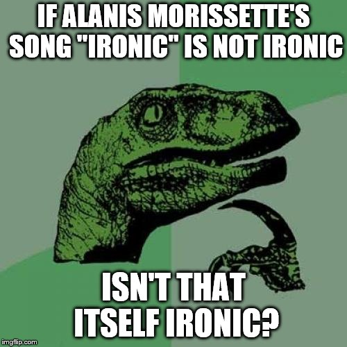 "Philosoraptor Meme | IF ALANIS MORISSETTE'S SONG ""IRONIC"" IS NOT IRONIC ISN'T THAT ITSELF IRONIC? 