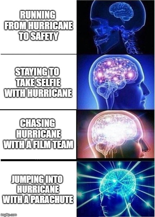 Hurricane Florence - Some mofos are always trying to ice-skate uphill... | RUNNING FROM HURRICANE TO SAFETY STAYING TO TAKE SELFIE WITH HURRICANE CHASING HURRICANE WITH A FILM TEAM JUMPING INTO HURRICANE WITH A PARA | image tagged in memes,expanding brain,hurricane florence,hurricane,storm,chase | made w/ Imgflip meme maker
