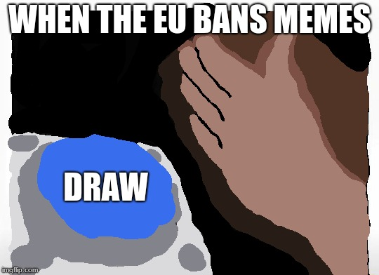 EU meme ban | WHEN THE EU BANS MEMES DRAW | image tagged in eu,drawing,button,nut button | made w/ Imgflip meme maker