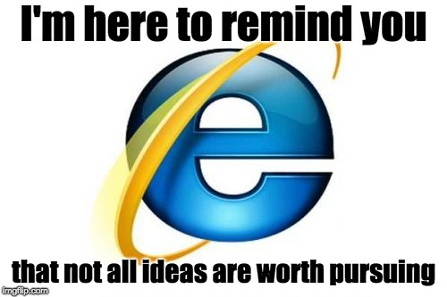Internet Explorer | I'm here to remind you that not all ideas are worth pursuing | image tagged in memes,internet explorer,ideas,worth it,reminder | made w/ Imgflip meme maker