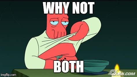Zoidberg  | WHY NOT BOTH | image tagged in zoidberg | made w/ Imgflip meme maker