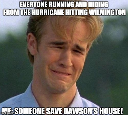 1990s First World Problems Meme | EVERYONE RUNNING AND HIDING FROM THE HURRICANE HITTING WILMINGTON ME: SOMEONE SAVE DAWSON'S HOUSE! | image tagged in memes,1990s first world problems | made w/ Imgflip meme maker