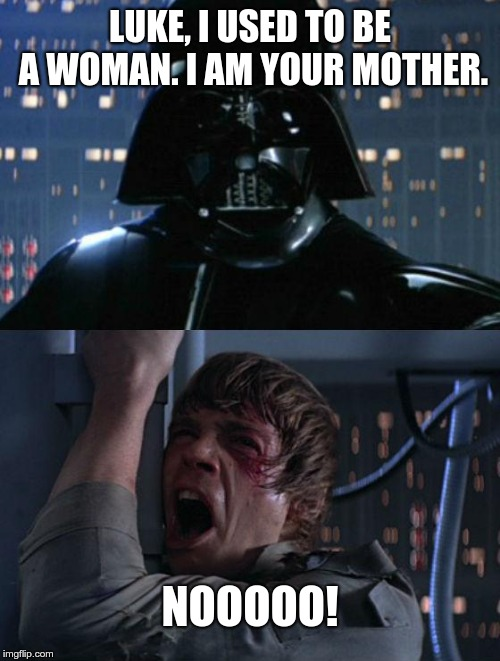 I am your mother. | LUKE, I USED TO BE A WOMAN. I AM YOUR MOTHER. NOOOOO! | image tagged in i am your father,luke,transgender,i am your mother | made w/ Imgflip meme maker