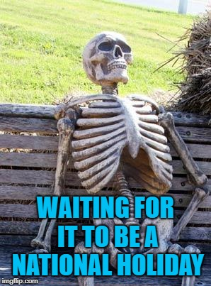 Waiting Skeleton Meme | WAITING FOR IT TO BE A NATIONAL HOLIDAY | image tagged in memes,waiting skeleton | made w/ Imgflip meme maker