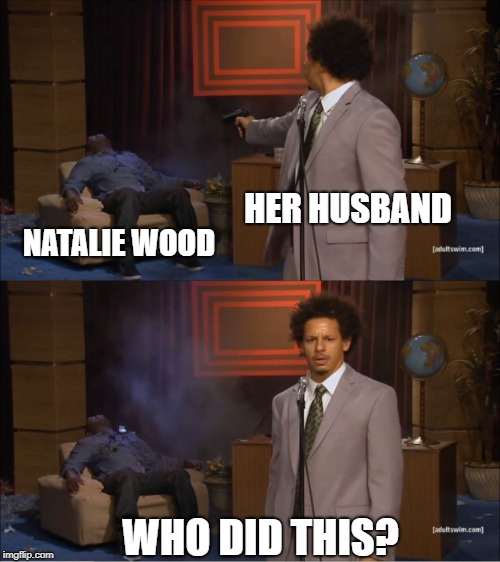 Who Killed Hannibal Meme | HER HUSBAND NATALIE WOOD WHO DID THIS? | image tagged in memes,who killed hannibal | made w/ Imgflip meme maker
