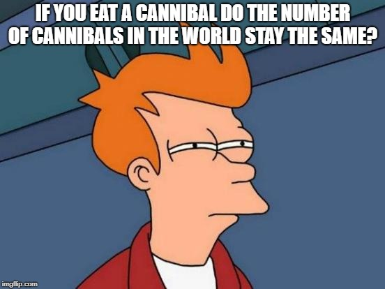 you are what you eat | IF YOU EAT A CANNIBAL DO THE NUMBER OF CANNIBALS IN THE WORLD STAY THE SAME? | image tagged in memes,futurama fry | made w/ Imgflip meme maker