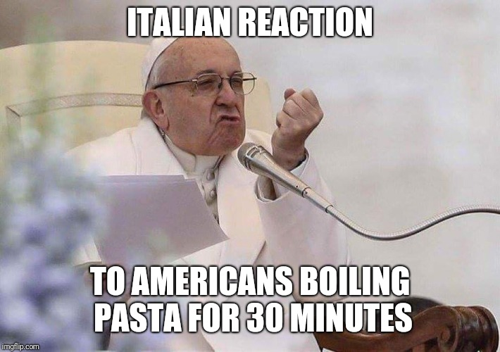ITALIAN REACTION TO AMERICANS BOILING PASTA FOR 30 MINUTES | image tagged in pope punch | made w/ Imgflip meme maker