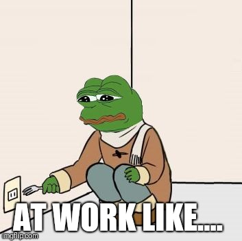 Pepe the frog Fork | AT WORK LIKE.... | image tagged in pepe the frog fork | made w/ Imgflip meme maker