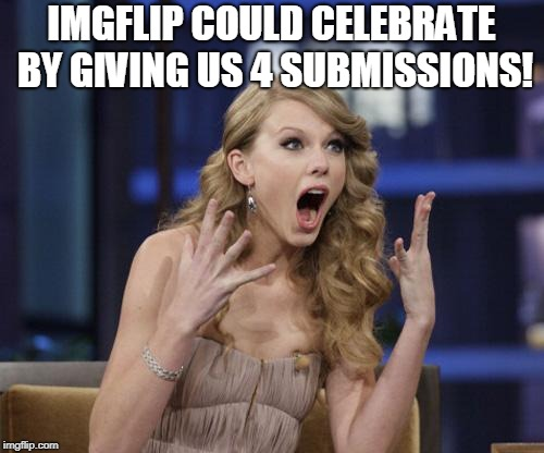 Taylor Swift | IMGFLIP COULD CELEBRATE BY GIVING US 4 SUBMISSIONS! | image tagged in taylor swift | made w/ Imgflip meme maker
