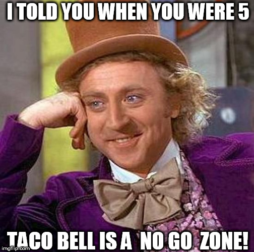 Creepy Condescending Wonka Meme | I TOLD YOU WHEN YOU WERE 5 TACO BELL IS A  NO GO  ZONE! | image tagged in memes,creepy condescending wonka | made w/ Imgflip meme maker