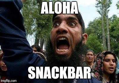 Angry Muslim | ALOHA SNACKBAR | image tagged in angry muslim | made w/ Imgflip meme maker