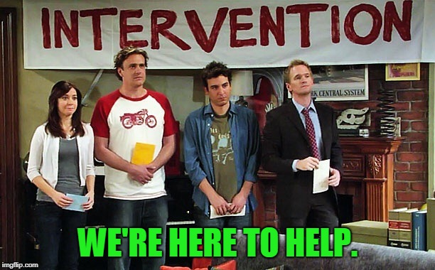 Intervention | WE'RE HERE TO HELP. | image tagged in intervention | made w/ Imgflip meme maker