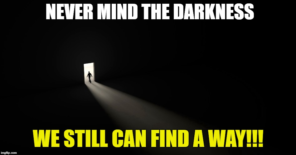 NEVER MIND THE DARKNESS WE STILL CAN FIND A WAY!!! | image tagged in hope,darkness,live | made w/ Imgflip meme maker