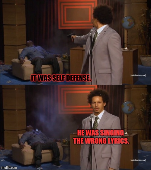 It Had To Be Done.  I Just Did the Public A Solid Service. | IT WAS SELF DEFENSE. HE WAS SINGING THE WRONG LYRICS. | image tagged in memes,who killed hannibal,wrong lyrics,there i fixed it,make it stop,meme | made w/ Imgflip meme maker