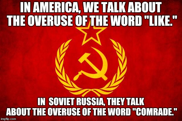 "In Soviet Russia | IN AMERICA, WE TALK ABOUT THE OVERUSE OF THE WORD ""LIKE."" IN  SOVIET RUSSIA, THEY TALK ABOUT THE OVERUSE OF THE WORD ""COMRADE."" 