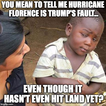 This is how insane Liberals really are right now. | YOU MEAN TO TELL ME HURRICANE FLORENCE IS TRUMP'S FAULT... EVEN THOUGH IT HASN'T EVEN HIT LAND YET? | image tagged in 2018,hurricane florence,liberals,insane,trump derangement syndrome | made w/ Imgflip meme maker