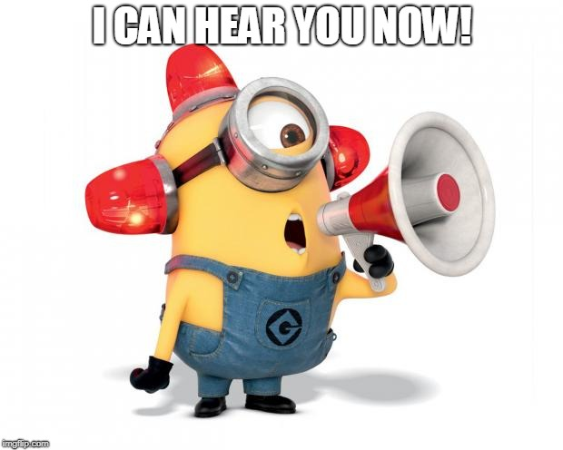 Minion Loud | I CAN HEAR YOU NOW! | image tagged in minion loud | made w/ Imgflip meme maker