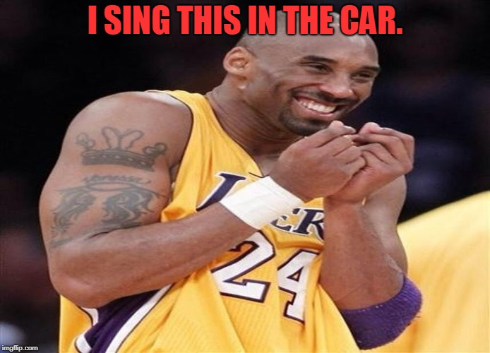 Giggly Kobe Bryant | I SING THIS IN THE CAR. | image tagged in giggly kobe bryant | made w/ Imgflip meme maker