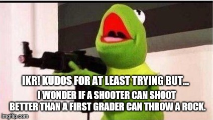 kermit with ak 47 | IKR! KUDOS FOR AT LEAST TRYING BUT... I WONDER IF A SHOOTER CAN SHOOT BETTER THAN A FIRST GRADER CAN THROW A ROCK. | image tagged in kermit with ak 47 | made w/ Imgflip meme maker