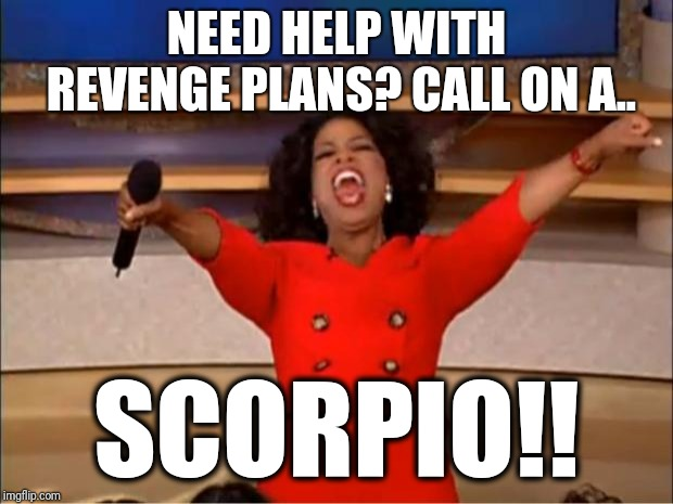 Oprah You Get A Meme | NEED HELP WITH REVENGE PLANS? CALL ON A.. SCORPIO!! | image tagged in memes,oprah you get a,zodiac,scorpion,revenge,funny | made w/ Imgflip meme maker
