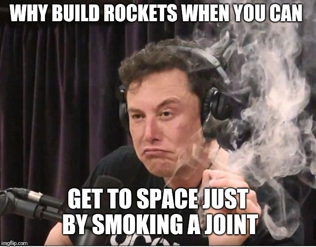 Elon Musk smoking a joint | WHY BUILD ROCKETS WHEN YOU CAN GET TO SPACE JUST BY SMOKING A JOINT | image tagged in elon musk smoking a joint | made w/ Imgflip meme maker