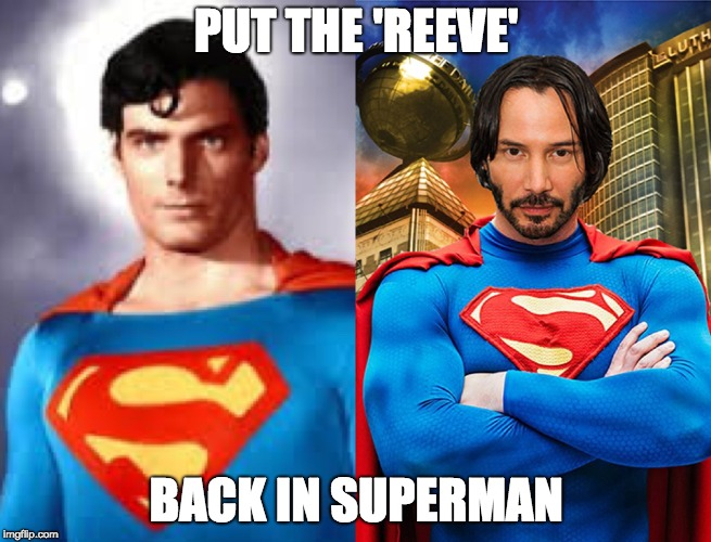Put the Reeve back in Superman | PUT THE 'REEVE' BACK IN SUPERMAN | image tagged in keanu reeves,superman,whoa,clark kent,christopher reeve | made w/ Imgflip meme maker