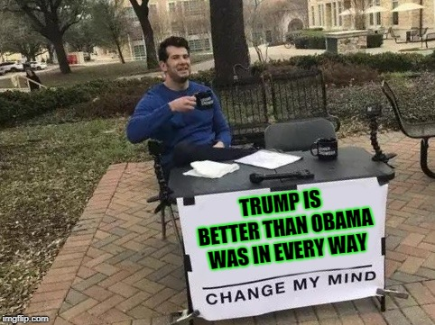 Change my mind? No, MAGA my mind. | TRUMP IS BETTER THAN OBAMA WAS IN EVERY WAY | image tagged in change my mind,funny,funny memes,memes,mxm | made w/ Imgflip meme maker