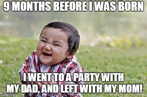 Evil Toddler Meme | 9 MONTHS BEFORE I WAS BORN I WENT TO A PARTY WITH MY DAD, AND LEFT WITH MY MOM! | image tagged in memes,evil toddler | made w/ Imgflip meme maker